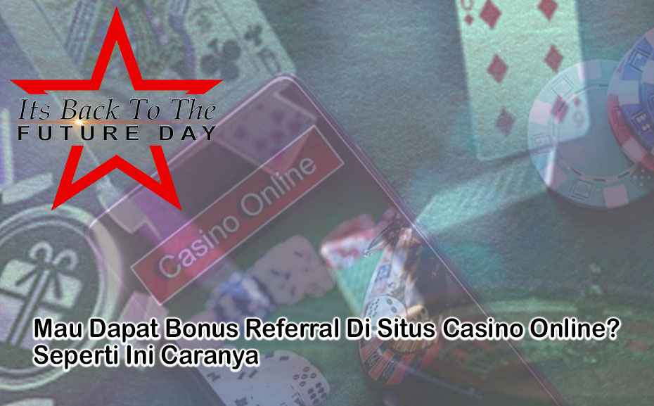 Casino Online - Mau Dapat Bonus Referral? - ItsBackToTheFutureDay